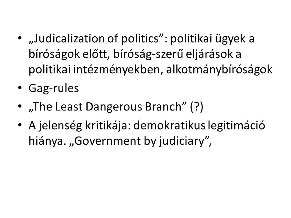 A politikai helyett bírósági jellegű döntéshozás: a parlamenti és a bírói döntés szerkezeti különbségei: – Szereplők – Eljárások – A működés elve – Kimenet/eredmény Az expanzió formái: – Végrehajtó hatalom döntéseinek bírói kontrollja – Törvényhozás alkotmányos kontrollja – Az adminisztráción belül megnövekedett bírói szerepek, bírói döntéshozási módozatok