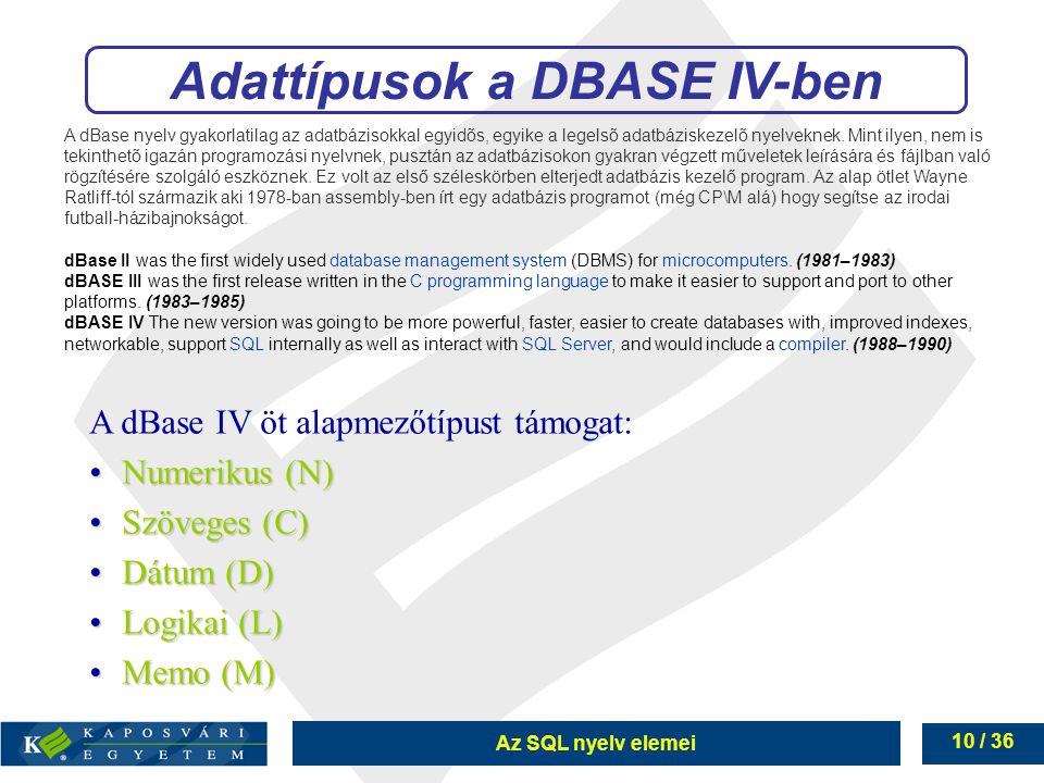 Az SQL nyelv elemei 10 / 36 Adattípusok a DBASE IV-ben A dBase IV öt alapmezőtípust támogat: Numerikus (N)Numerikus (N) Szöveges (C)Szöveges (C) Dátum (D)Dátum (D) Logikai (L)Logikai (L) Memo (M)Memo (M) A dBase nyelv gyakorlatilag az adatbázisokkal egyidõs, egyike a legelsõ adatbáziskezelõ nyelveknek.