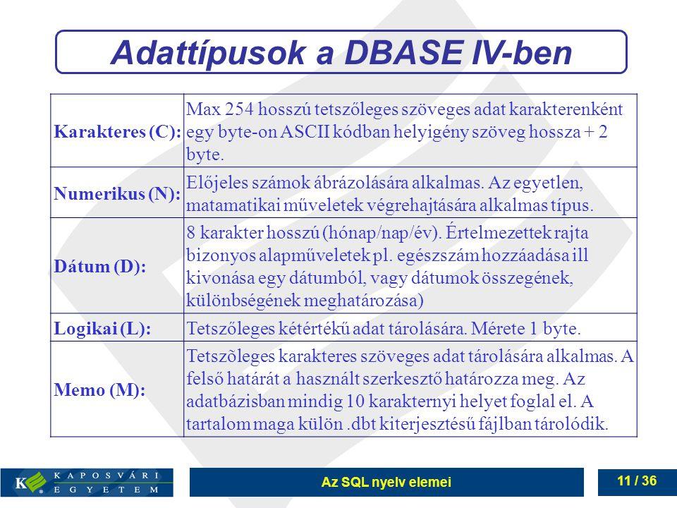 Az SQL nyelv elemei 11 / 36 Adattípusok a DBASE IV-ben Karakteres (C): Max 254 hosszú tetszőleges szöveges adat karakterenként egy byte-on ASCII kódban helyigény szöveg hossza + 2 byte.