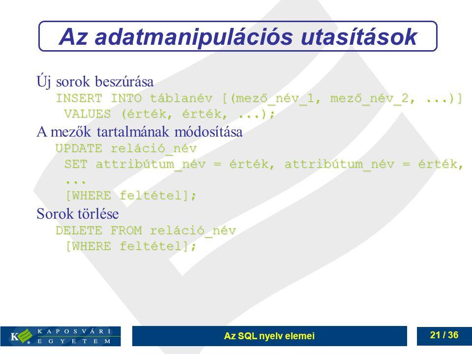 Az SQL nyelv elemei 21 / 36 Új sorok beszúrása INSERT INTO táblanév [(mező_név_1, mező_név_2,...)] VALUES (érték, érték,...); A mezők tartalmának módosítása UPDATE reláció_név SET attribútum_név = érték, attribútum_név = érték,...