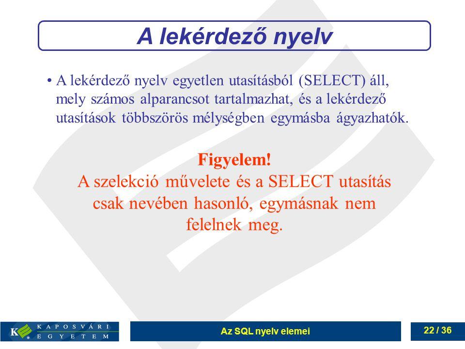 Az SQL nyelv elemei 22 / 36 A lekérdező nyelv egyetlen utasításból (SELECT) áll, mely számos alparancsot tartalmazhat, és a lekérdező utasítások többszörös mélységben egymásba ágyazhatók.