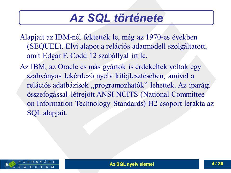 Az SQL nyelv elemei 4 / 36 Alapjait az IBM-nél fektették le, még az 1970-es években (SEQUEL).