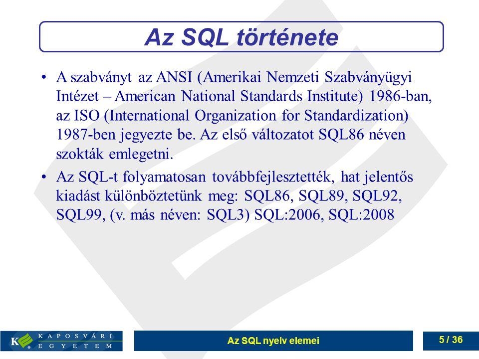Az SQL nyelv elemei 5 / 36 A szabványt az ANSI (Amerikai Nemzeti Szabványügyi Intézet – American National Standards Institute) 1986-ban, az ISO (International Organization for Standardization) 1987-ben jegyezte be.