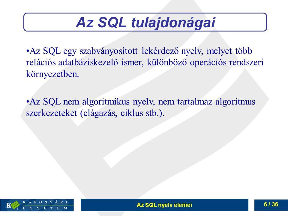Az SQL nyelv elemei 6 / 36 Az SQL egy szabványosított lekérdező nyelv, melyet több relációs adatbáziskezelő ismer, különböző operációs rendszeri környezetben.