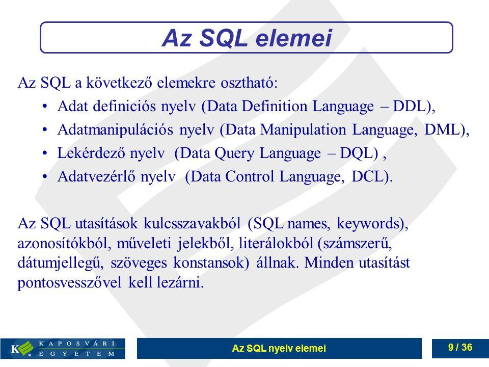 Az SQL nyelv elemei 9 / 36 Az SQL a következő elemekre osztható: Adat definiciós nyelv (Data Definition Language – DDL), Adatmanipulációs nyelv (Data Manipulation Language, DML), Lekérdező nyelv (Data Query Language – DQL), Adatvezérlő nyelv (Data Control Language, DCL).