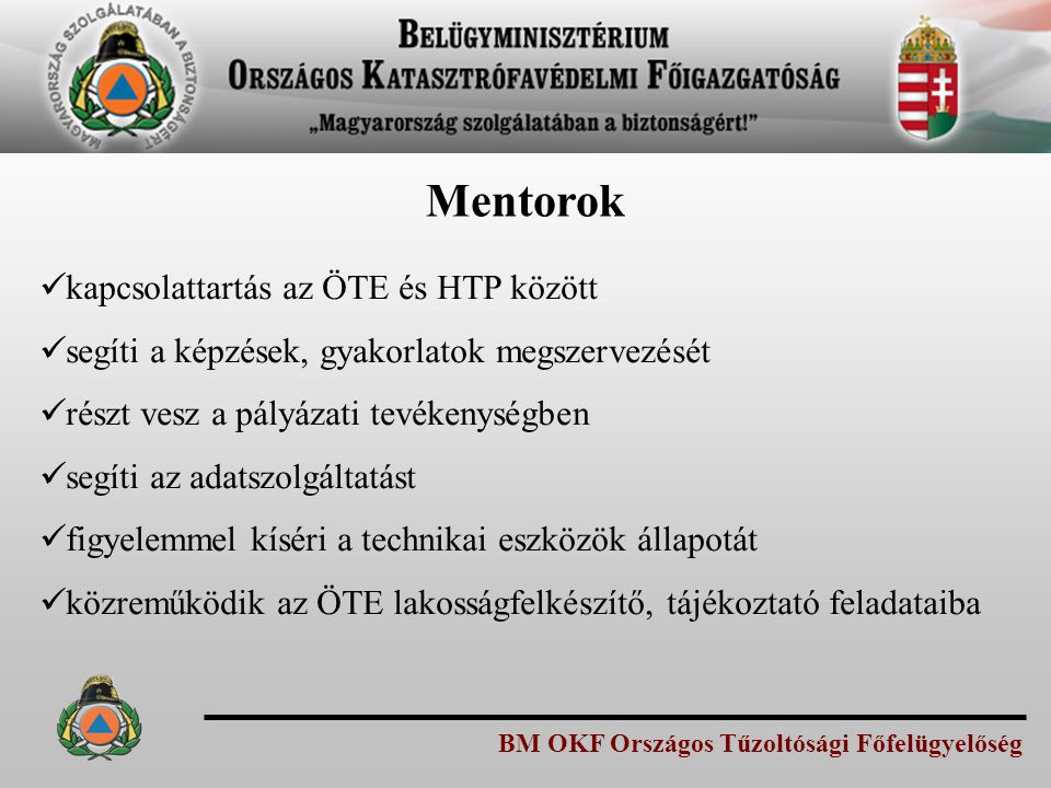 BM OKF Országos Tűzoltósági Főfelügyelőség Mentorok kapcsolattartás az ÖTE és HTP között segíti a képzések, gyakorlatok megszervezését részt vesz a pá