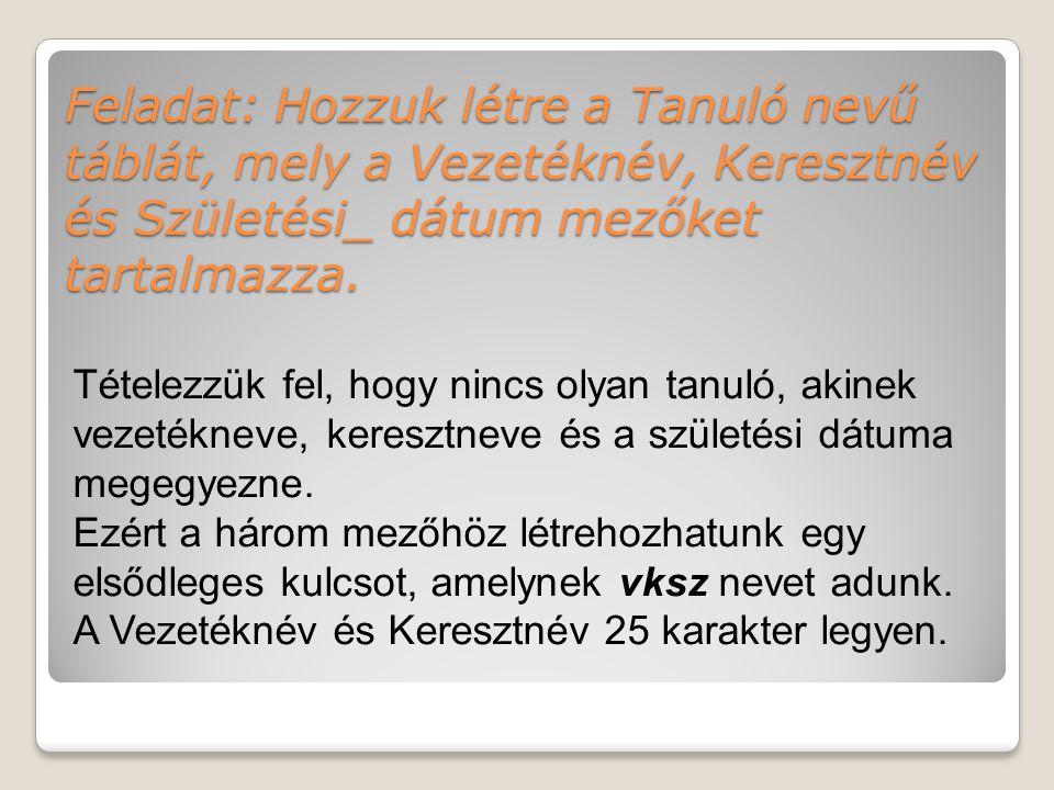 Feladat: Hozzuk létre a Tanuló nevű táblát, mely a Vezetéknév, Keresztnév és Születési_ dátum mezőket tartalmazza.