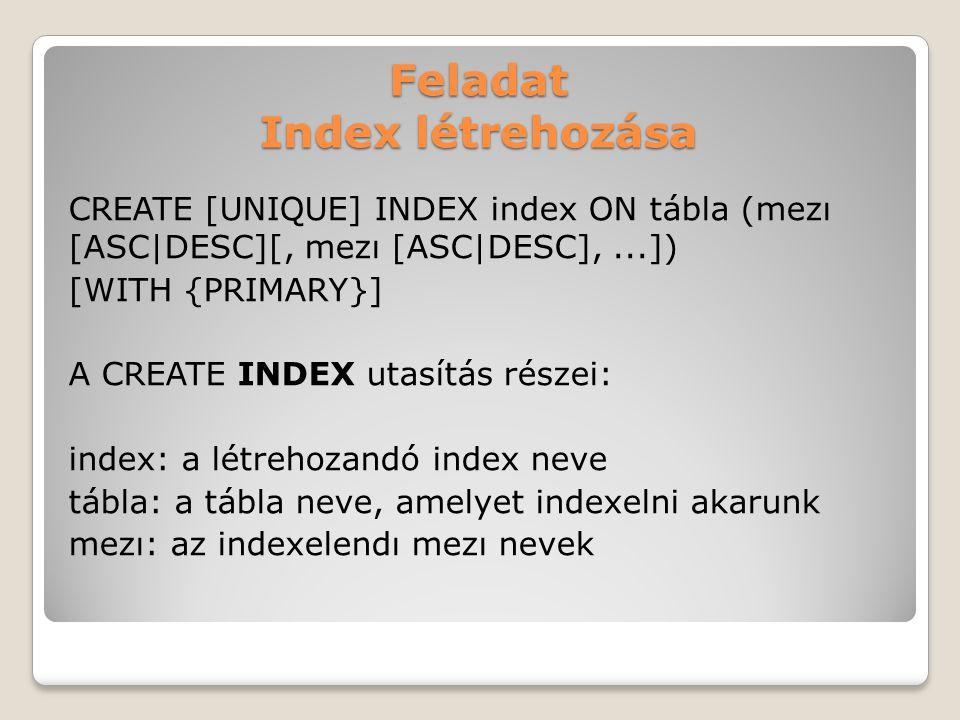 Feladat Index létrehozása CREATE [UNIQUE] INDEX index ON tábla (mezı [ASC|DESC][, mezı [ASC|DESC],...]) [WITH {PRIMARY}] A CREATE INDEX utasítás részei: index: a létrehozandó index neve tábla: a tábla neve, amelyet indexelni akarunk mezı: az indexelendı mezı nevek