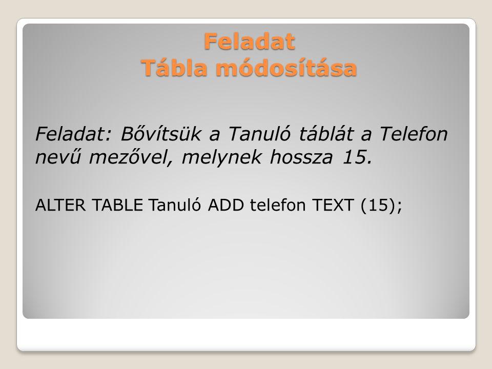 Feladat Tábla módosítása Feladat: Bővítsük a Tanuló táblát a Telefon nevű mezővel, melynek hossza 15.