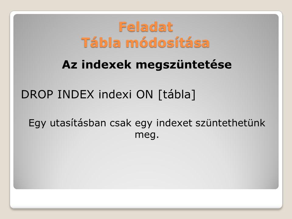 Feladat Tábla módosítása Az indexek megszüntetése DROP INDEX indexi ON [tábla] Egy utasításban csak egy indexet szüntethetünk meg.