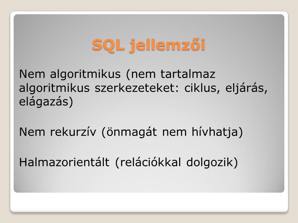 SQL jellemzői Nem algoritmikus (nem tartalmaz algoritmikus szerkezeteket: ciklus, eljárás, elágazás) Nem rekurzív (önmagát nem hívhatja) Halmazorientált (relációkkal dolgozik)