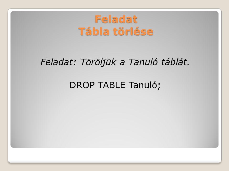 Feladat Tábla törlése Feladat: Töröljük a Tanuló táblát. DROP TABLE Tanuló;