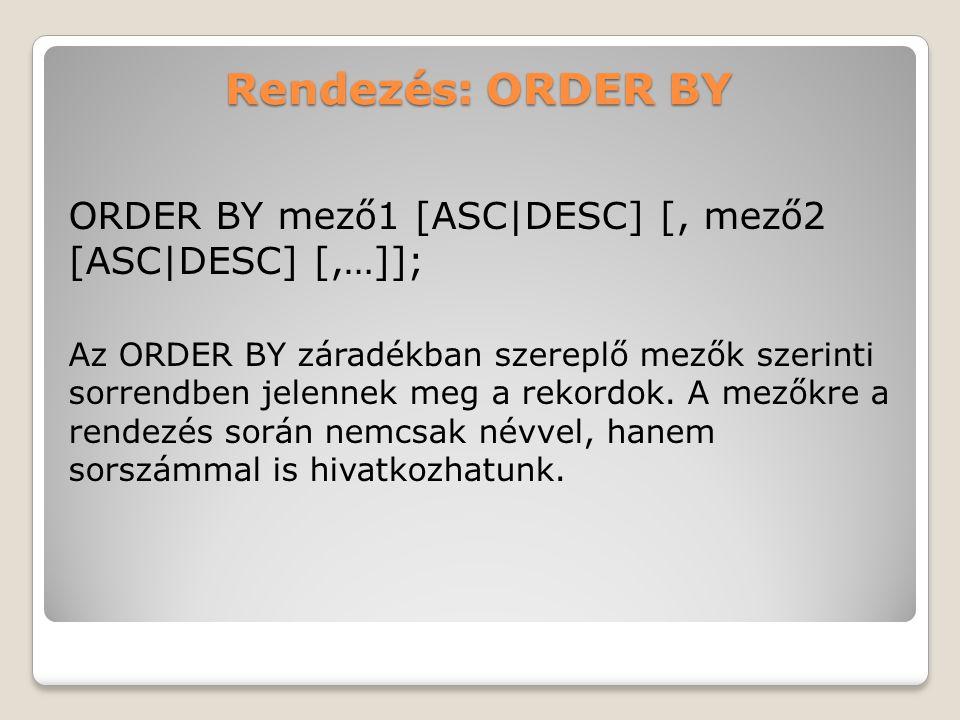 Rendezés: ORDER BY ORDER BY mező1 [ASC|DESC] [, mező2 [ASC|DESC] [,…]]; Az ORDER BY záradékban szereplő mezők szerinti sorrendben jelennek meg a rekordok.