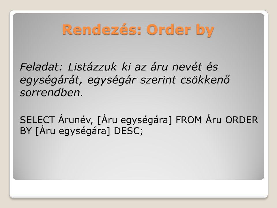 Rendezés: Order by Feladat: Listázzuk ki az áru nevét és egységárát, egységár szerint csökkenő sorrendben.