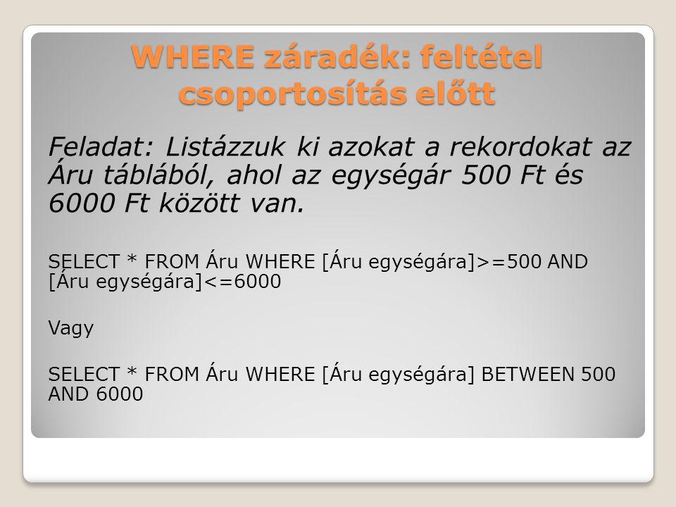 WHERE záradék: feltétel csoportosítás előtt Feladat: Listázzuk ki azokat a rekordokat az Áru táblából, ahol az egységár 500 Ft és 6000 Ft között van.