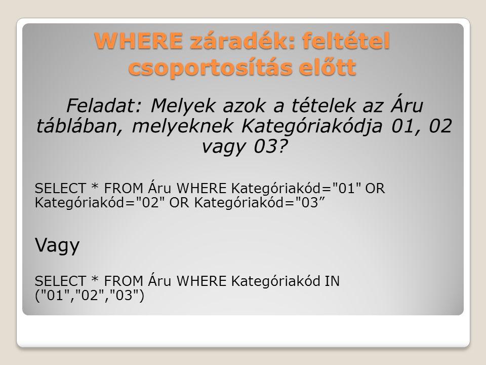 WHERE záradék: feltétel csoportosítás előtt Feladat: Melyek azok a tételek az Áru táblában, melyeknek Kategóriakódja 01, 02 vagy 03.