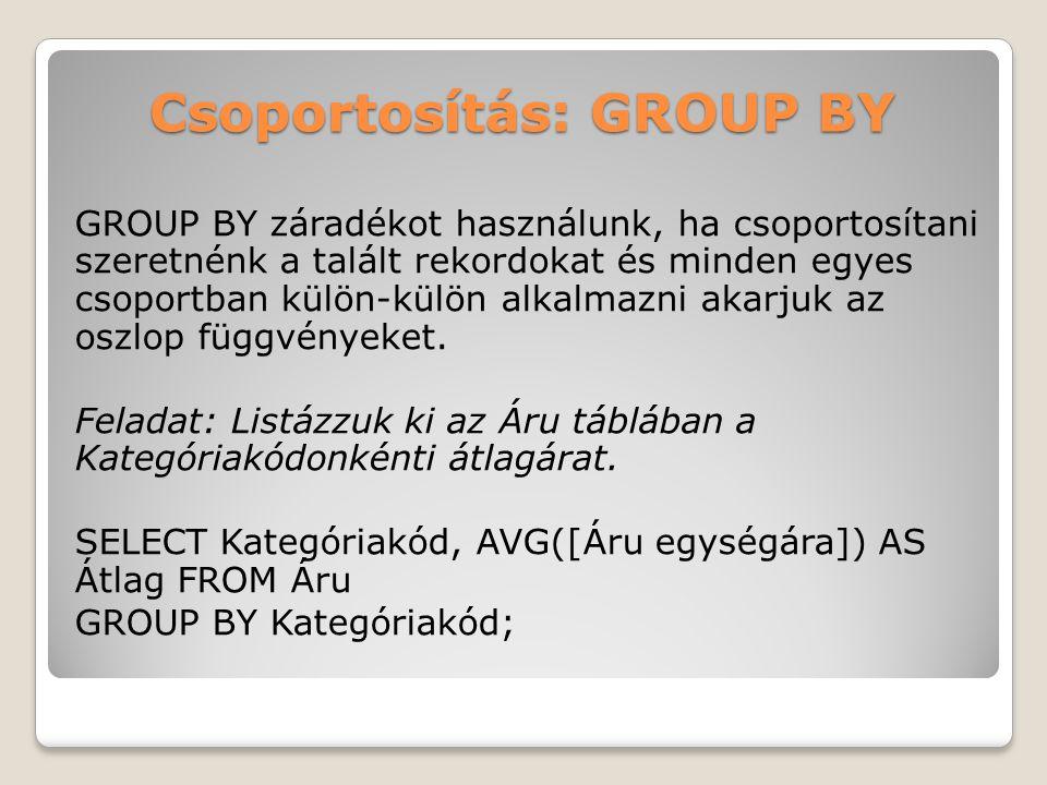 Csoportosítás: GROUP BY GROUP BY záradékot használunk, ha csoportosítani szeretnénk a talált rekordokat és minden egyes csoportban külön-külön alkalmazni akarjuk az oszlop függvényeket.