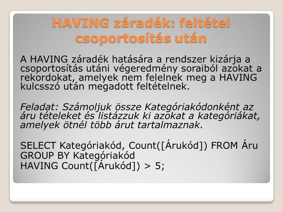 HAVING záradék: feltétel csoportosítás után A HAVING záradék hatására a rendszer kizárja a csoportosítás utáni végeredmény soraiból azokat a rekordokat, amelyek nem felelnek meg a HAVING kulcsszó után megadott feltételnek.