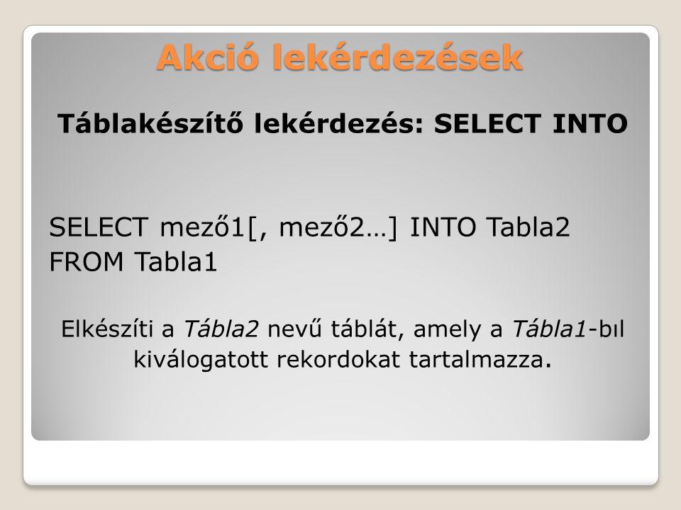 Akció lekérdezések Táblakészítő lekérdezés: SELECT INTO SELECT mező1[, mező2…] INTO Tabla2 FROM Tabla1 Elkészíti a Tábla2 nevű táblát, amely a Tábla1-bıl kiválogatott rekordokat tartalmazza.