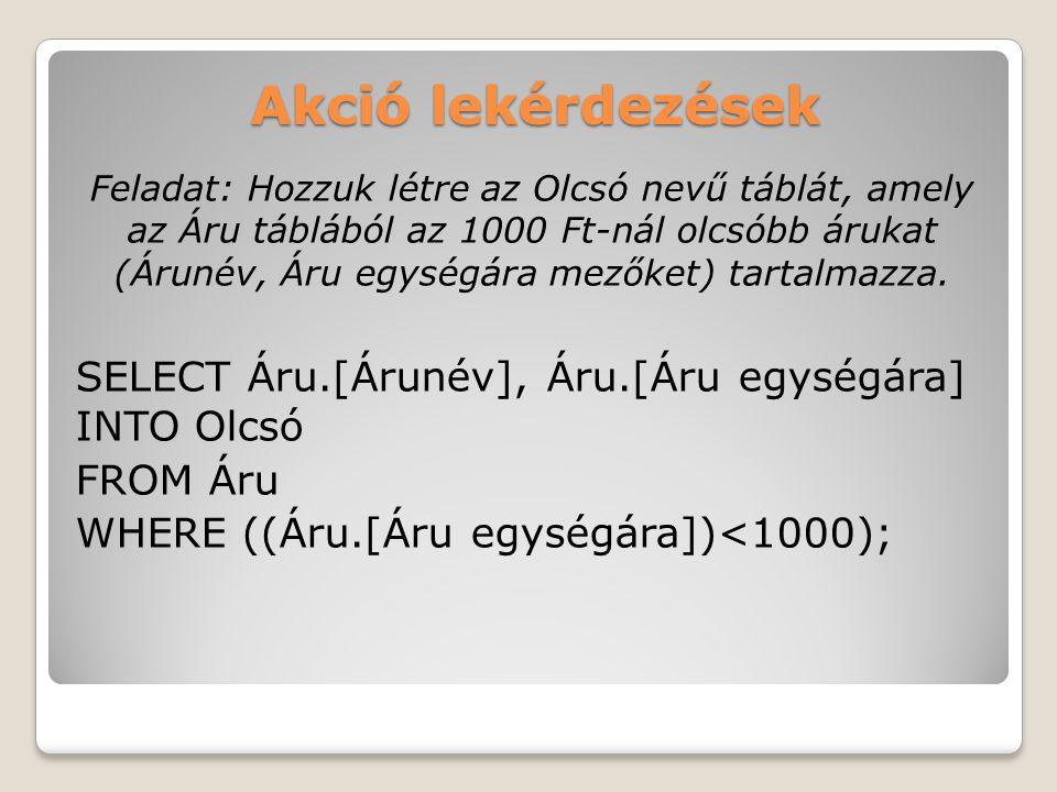 Akció lekérdezések Feladat: Hozzuk létre az Olcsó nevű táblát, amely az Áru táblából az 1000 Ft-nál olcsóbb árukat (Árunév, Áru egységára mezőket) tartalmazza.