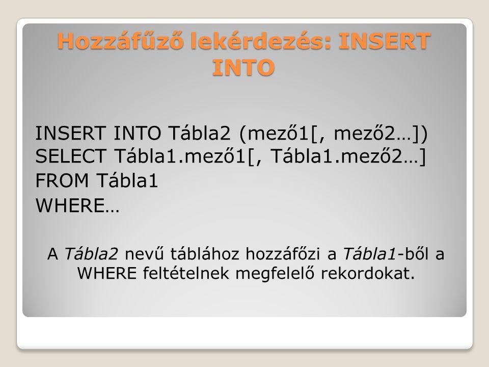 Hozzáfűző lekérdezés: INSERT INTO INSERT INTO Tábla2 (mező1[, mező2…]) SELECT Tábla1.mező1[, Tábla1.mező2…] FROM Tábla1 WHERE… A Tábla2 nevű táblához hozzáfőzi a Tábla1-ből a WHERE feltételnek megfelelő rekordokat.