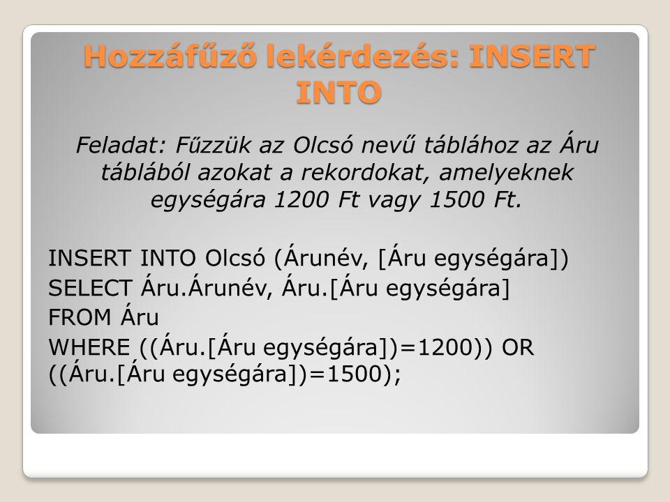 Hozzáfűző lekérdezés: INSERT INTO Feladat: F ű zzük az Olcsó nevű táblához az Áru táblából azokat a rekordokat, amelyeknek egységára 1200 Ft vagy 1500 Ft.