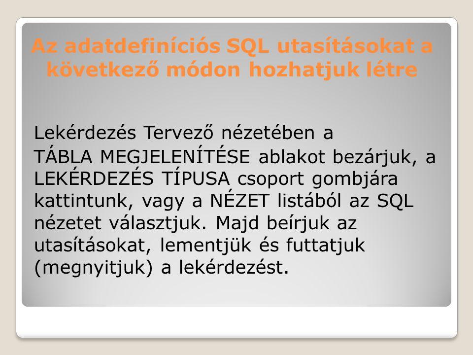 Az adatdefiníciós SQL utasításokat a következő módon hozhatjuk létre Lekérdezés Tervező nézetében a TÁBLA MEGJELENÍTÉSE ablakot bezárjuk, a LEKÉRDEZÉS TÍPUSA csoport gombjára kattintunk, vagy a NÉZET listából az SQL nézetet választjuk.