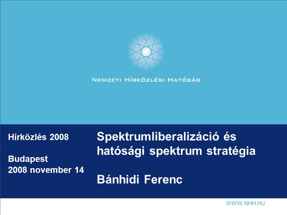 Spektrumliberalizáció és hatósági spektrum stratégia Bánhidi Ferenc Hírközlés 2008 Budapest 2008 november 14