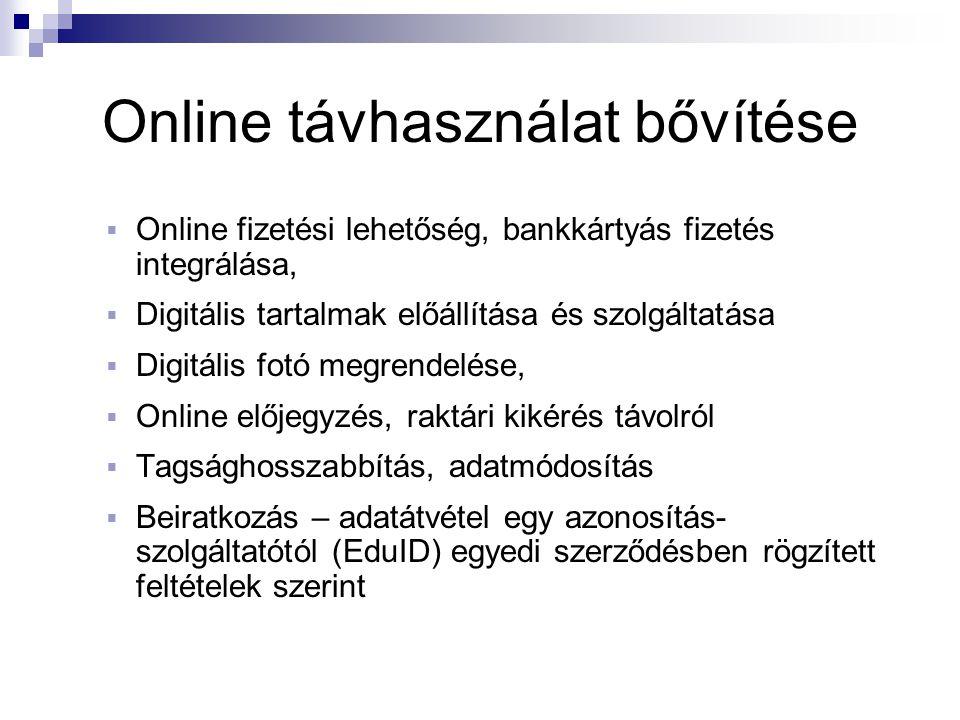 Online távhasználat bővítése  Online fizetési lehetőség, bankkártyás fizetés integrálása,  Digitális tartalmak előállítása és szolgáltatása  Digitális fotó megrendelése,  Online előjegyzés, raktári kikérés távolról  Tagsághosszabbítás, adatmódosítás  Beiratkozás – adatátvétel egy azonosítás- szolgáltatótól (EduID) egyedi szerződésben rögzített feltételek szerint