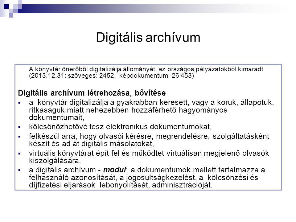 Digitális archívum A könyvtár önerőből digitalizálja állományát, az országos pályázatokból kimaradt (2013.12.31: szöveges: 2452, képdokumentum: 26 453) Digitális archívum létrehozása, bővítése  a könyvtár digitalizálja a gyakrabban keresett, vagy a koruk, állapotuk, ritkaságuk miatt nehezebben hozzáférhető hagyományos dokumentumait,  kölcsönözhetővé tesz elektronikus dokumentumokat,  felkészül arra, hogy olvasói kérésre, megrendelésre, szolgáltatásként készít és ad át digitális másolatokat,  virtuális könyvtárat épít fel és működtet virtuálisan megjelenő olvasók kiszolgálására.