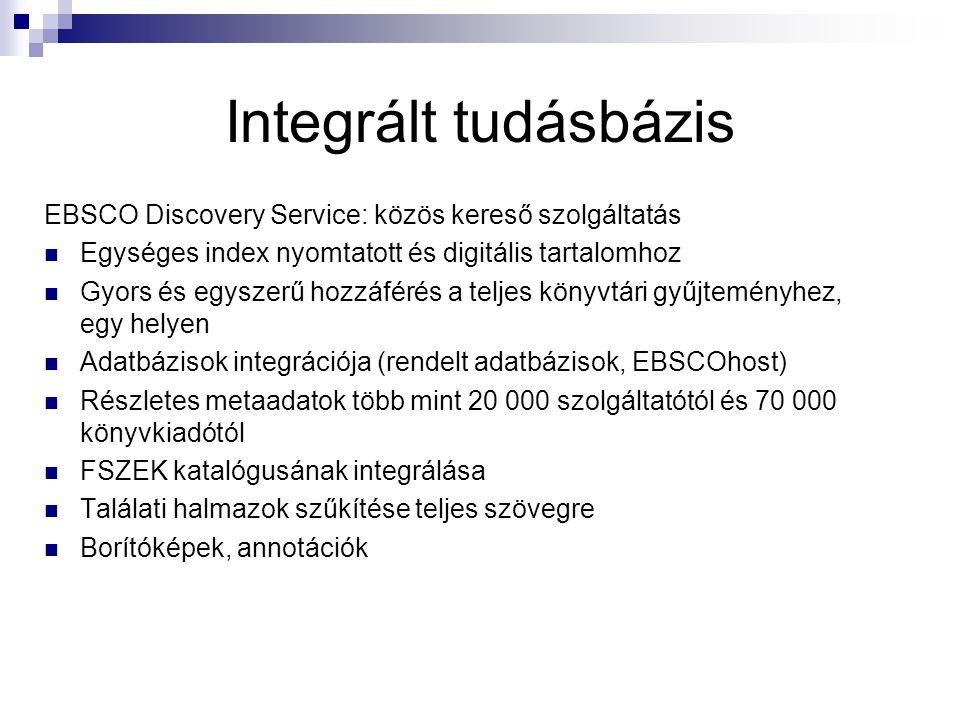 Integrált tudásbázis EBSCO Discovery Service: közös kereső szolgáltatás Egységes index nyomtatott és digitális tartalomhoz Gyors és egyszerű hozzáférés a teljes könyvtári gyűjteményhez, egy helyen Adatbázisok integrációja (rendelt adatbázisok, EBSCOhost) Részletes metaadatok több mint 20 000 szolgáltatótól és 70 000 könyvkiadótól FSZEK katalógusának integrálása Találati halmazok szűkítése teljes szövegre Borítóképek, annotációk