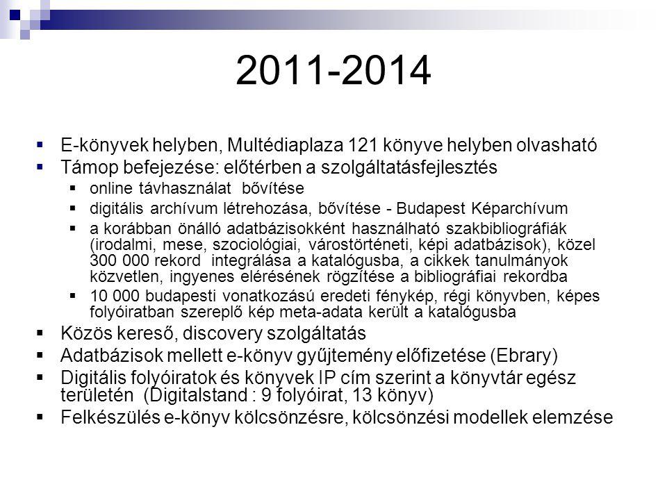 2011-2014  E-könyvek helyben, Multédiaplaza 121 könyve helyben olvasható  Támop befejezése: előtérben a szolgáltatásfejlesztés  online távhasználat bővítése  digitális archívum létrehozása, bővítése - Budapest Képarchívum  a korábban önálló adatbázisokként használható szakbibliográfiák (irodalmi, mese, szociológiai, várostörténeti, képi adatbázisok), közel 300 000 rekord integrálása a katalógusba, a cikkek tanulmányok közvetlen, ingyenes elérésének rögzítése a bibliográfiai rekordba  10 000 budapesti vonatkozású eredeti fénykép, régi könyvben, képes folyóiratban szereplő kép meta-adata került a katalógusba  Közös kereső, discovery szolgáltatás  Adatbázisok mellett e-könyv gyűjtemény előfizetése (Ebrary)  Digitális folyóiratok és könyvek IP cím szerint a könyvtár egész területén (Digitalstand : 9 folyóirat, 13 könyv)  Felkészülés e-könyv kölcsönzésre, kölcsönzési modellek elemzése