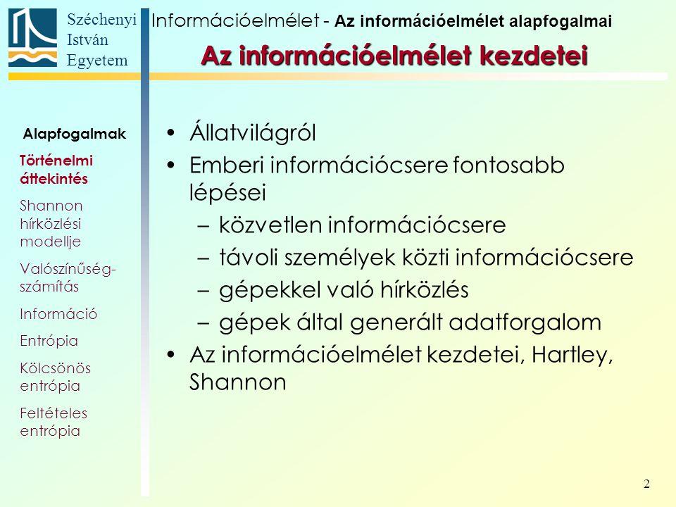 Széchenyi István Egyetem 2 Az információelmélet kezdetei Állatvilágról Emberi információcsere fontosabb lépései –közvetlen információcsere –távoli személyek közti információcsere –gépekkel való hírközlés –gépek által generált adatforgalom Az információelmélet kezdetei, Hartley, Shannon Alapfogalmak Történelmi áttekintés Shannon hírközlési modellje Valószínűség- számítás Információ Entrópia Kölcsönös entrópia Feltételes entrópia Információelmélet - Az információelmélet alapfogalmai