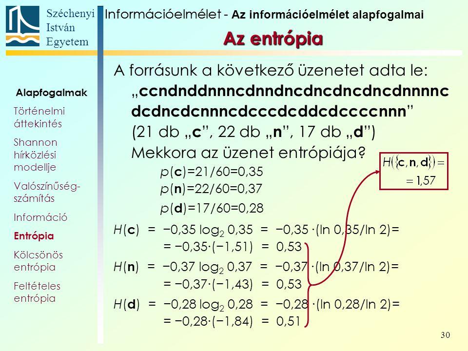"""Széchenyi István Egyetem 30 Az entrópia A forrásunk a következő üzenetet adta le: """" ccndnddnnncdnndncdncdncdncdnnnnc dcdncdcnnncdcccdcddcdccccnnn (21 db """" c , 22 db """" n , 17 db """" d ) Mekkora az üzenet entrópiája."""
