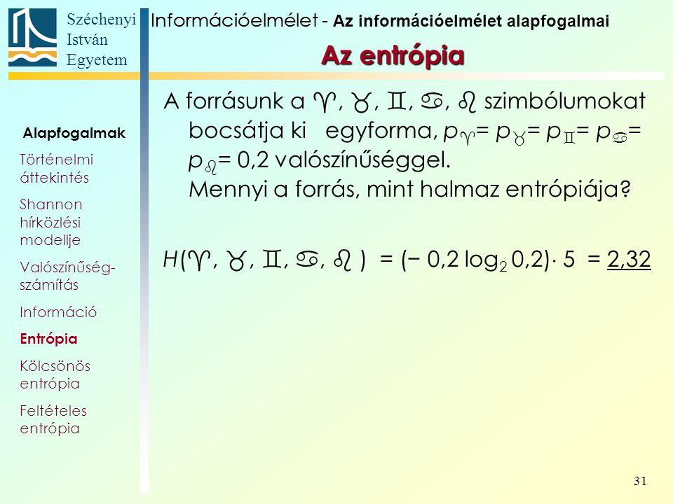 Széchenyi István Egyetem 31 Az entrópia A forrásunk a , , , ,  szimbólumokat bocsátja ki egyforma, p  = p  = p  = p  = p  = 0,2 valószínűséggel.