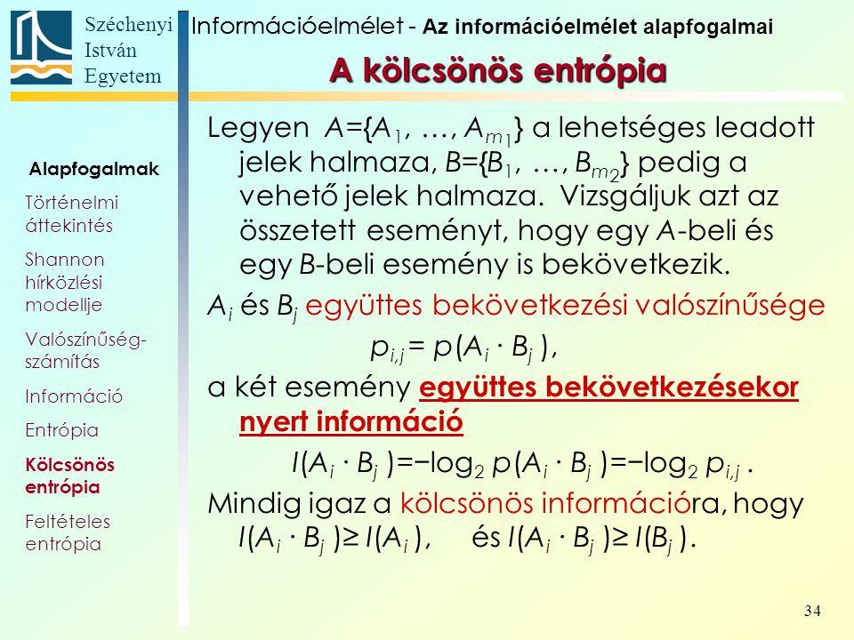 Széchenyi István Egyetem 34 A kölcsönös entrópia Legyen A={A 1, …, A m 1 } a lehetséges leadott jelek halmaza, B={B 1, …, B m 2 } pedig a vehető jelek halmaza.