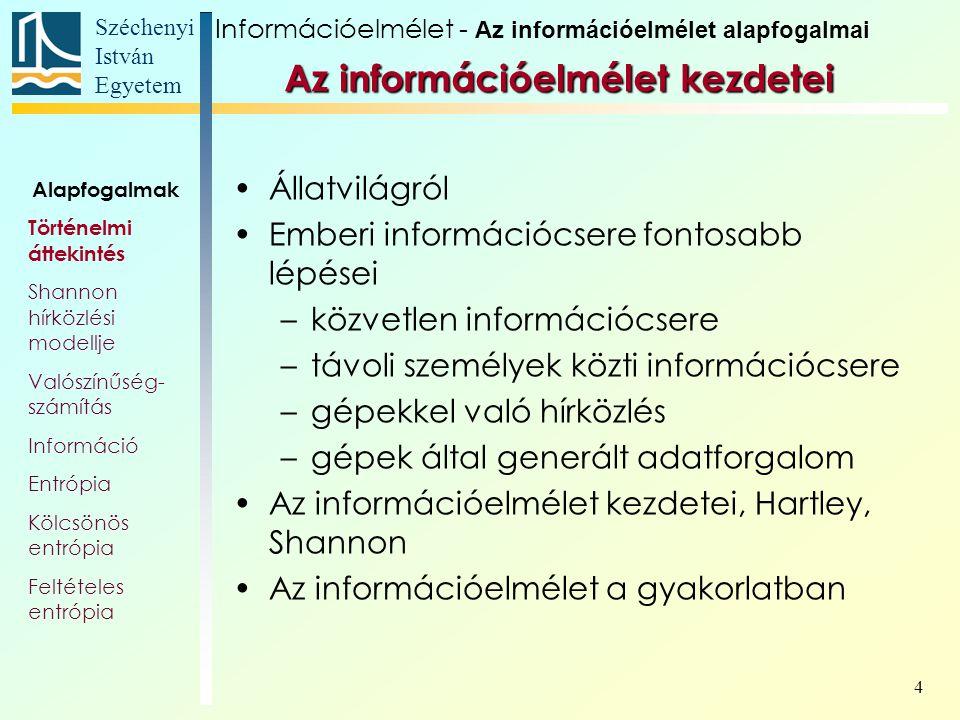 Széchenyi István Egyetem 4 Az információelmélet kezdetei Állatvilágról Emberi információcsere fontosabb lépései –közvetlen információcsere –távoli személyek közti információcsere –gépekkel való hírközlés –gépek által generált adatforgalom Az információelmélet kezdetei, Hartley, Shannon Az információelmélet a gyakorlatban Alapfogalmak Történelmi áttekintés Shannon hírközlési modellje Valószínűség- számítás Információ Entrópia Kölcsönös entrópia Feltételes entrópia Információelmélet - Az információelmélet alapfogalmai