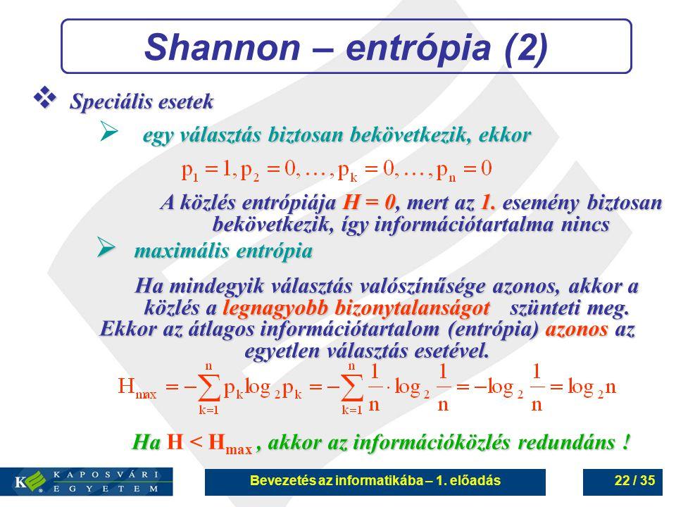 Bevezetés az informatikába – 1. előadás22 / 35 Shannon – entrópia (2)  Speciális esetek egy választás biztosan bekövetkezik, ekkor  egy választás bi