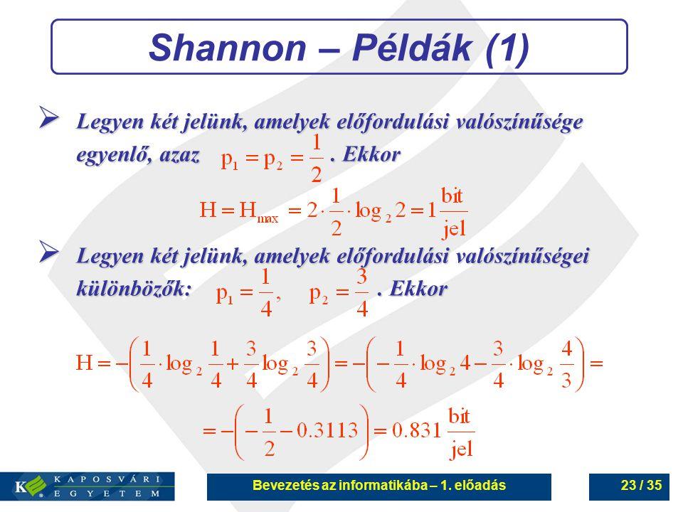 Bevezetés az informatikába – 1. előadás23 / 35 Shannon – Példák (1)  Legyen két jelünk, amelyek előfordulási valószínűsége egyenlő, azaz. Ekkor  Leg