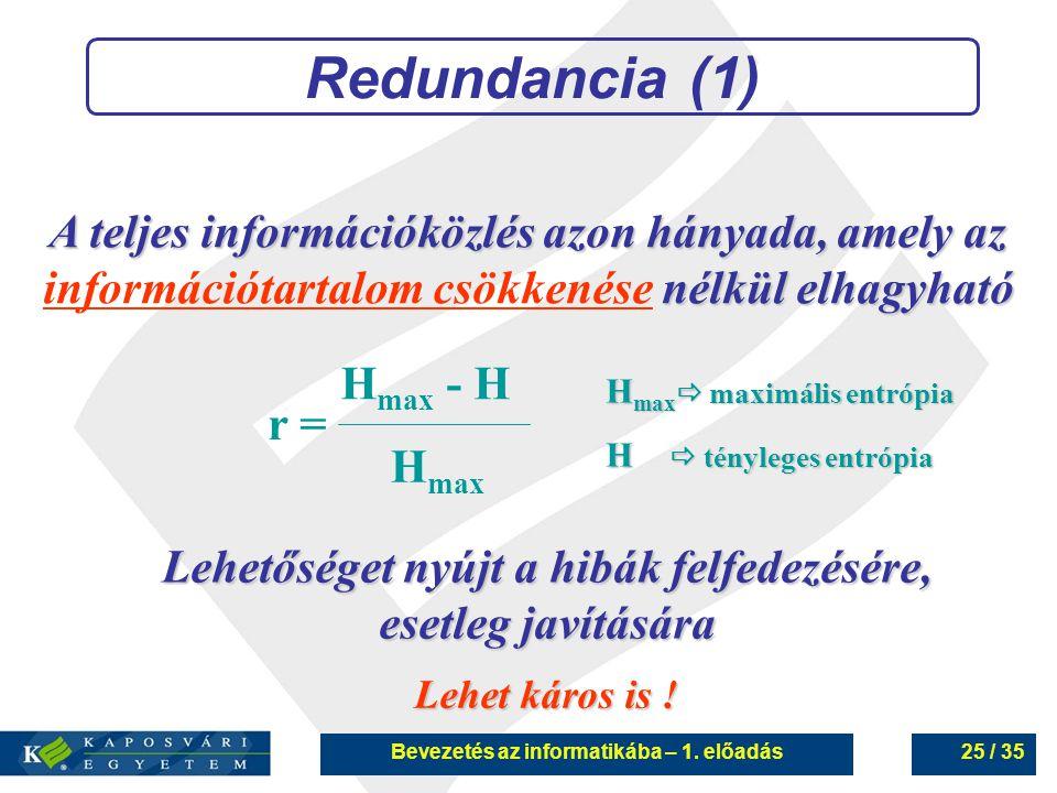 Bevezetés az informatikába – 1. előadás25 / 35 Redundancia (1) A teljes információközlés azon hányada, amely az nélkül elhagyható információtartalom c