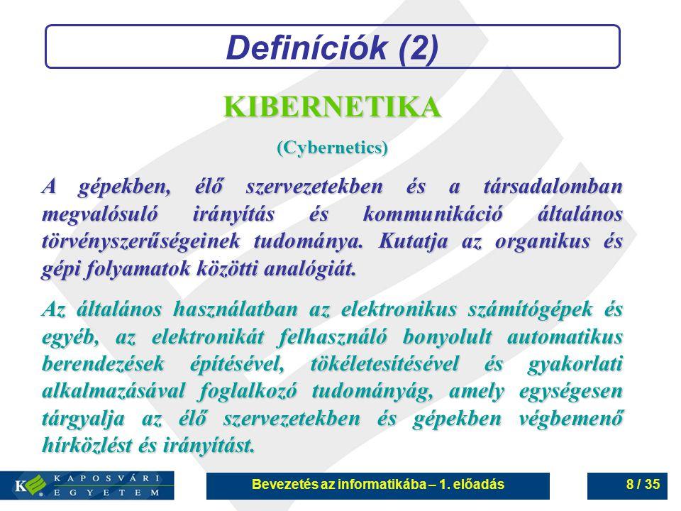 Bevezetés az informatikába – 1. előadás8 / 35 Definíciók (2) KIBERNETIKA(Cybernetics) A gépekben, élő szervezetekben és a társadalomban megvalósuló ir