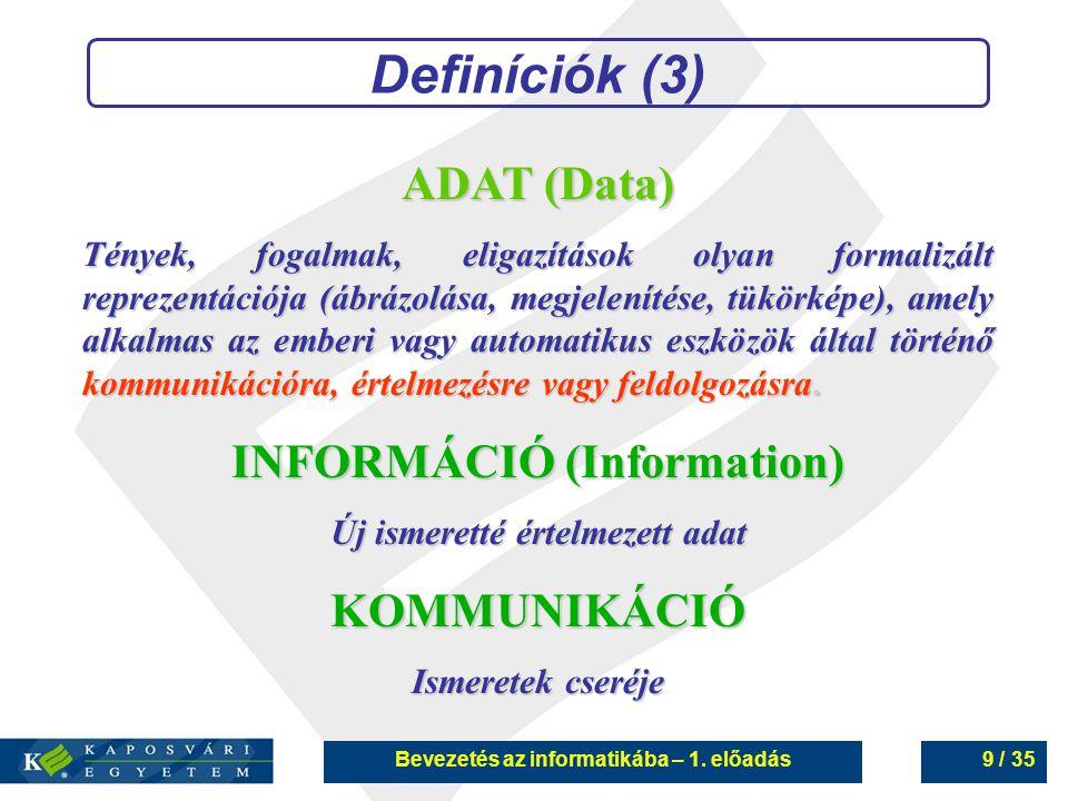 Bevezetés az informatikába – 1. előadás9 / 35 Definíciók (3) ADAT (Data) Tények, fogalmak, eligazítások olyan formalizált reprezentációja (ábrázolása,