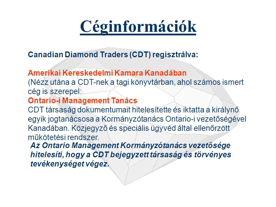 Céginformációk Canadian Diamond Traders (CDT) regisztrálva: Amerikai Kereskedelmi Kamara Kanadában (Nézz utána a CDT-nek a tagi könyvtárban, ahol számos ismert cég is szerepel: Ontario-i Management Tanács CDT társaság dokumentumait hitelesítette és iktatta a királynő egyik jogtanácsosa a Kormányzótanács Ontario-i vezetőségével Kanadában.