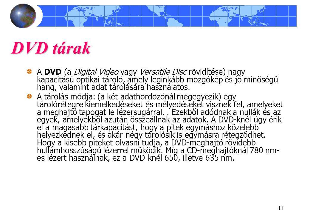 11 DVD tárak A DVD (a Digital Video vagy Versatile Disc rövidítése) nagy kapacitású optikai tároló, amely leginkább mozgókép és jó minőségű hang, vala