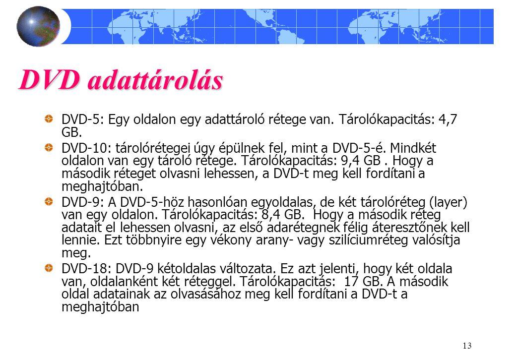 13 DVD adattárolás DVD-5: Egy oldalon egy adattároló rétege van. Tárolókapacitás: 4,7 GB. DVD-10: tárolórétegei úgy épülnek fel, mint a DVD-5-é. Mindk