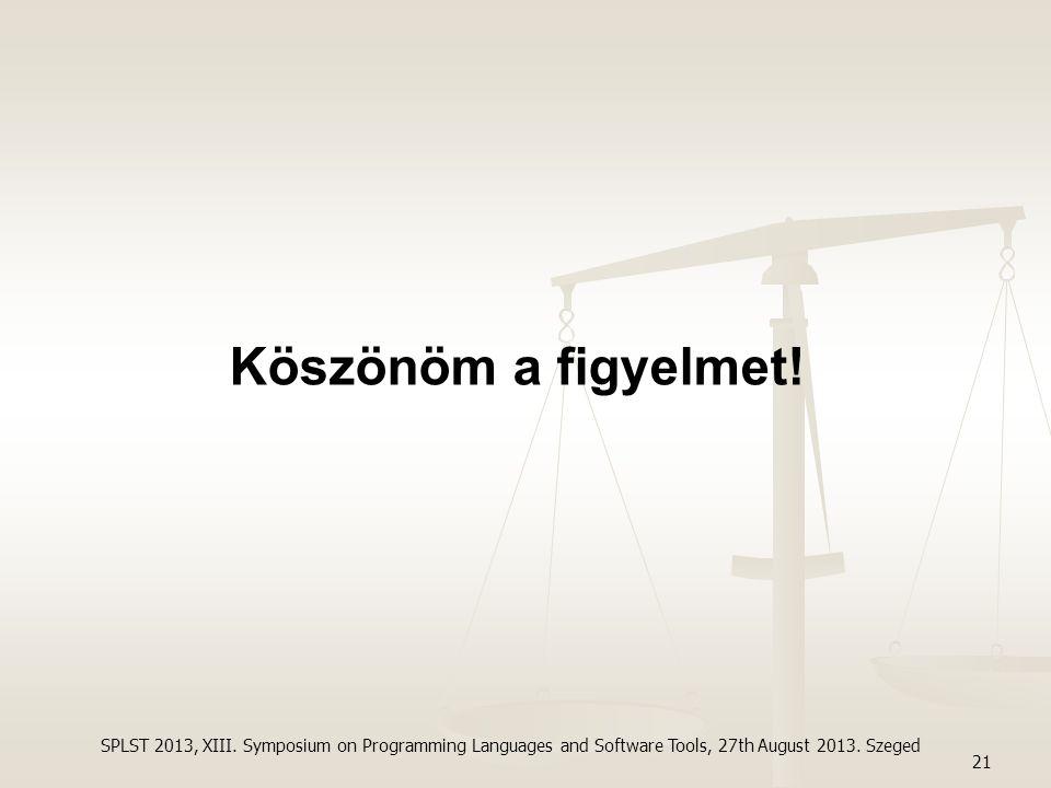 Köszönöm a figyelmet! 21 SPLST 2013, XIII. Symposium on Programming Languages and Software Tools, 27th August 2013. Szeged