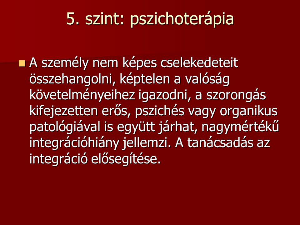 5. szint: pszichoterápia A személy nem képes cselekedeteit összehangolni, képtelen a valóság követelményeihez igazodni, a szorongás kifejezetten erős,