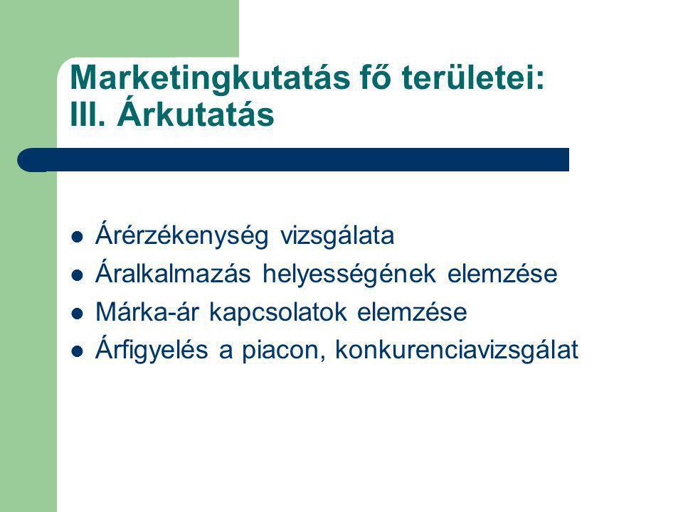 Marketingkutatás fő területei: III. Árkutatás Árérzékenység vizsgálata Áralkalmazás helyességének elemzése Márka-ár kapcsolatok elemzése Árfigyelés a