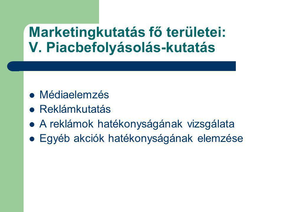 Marketingkutatás fő területei: V. Piacbefolyásolás-kutatás Médiaelemzés Reklámkutatás A reklámok hatékonyságának vizsgálata Egyéb akciók hatékonyságán