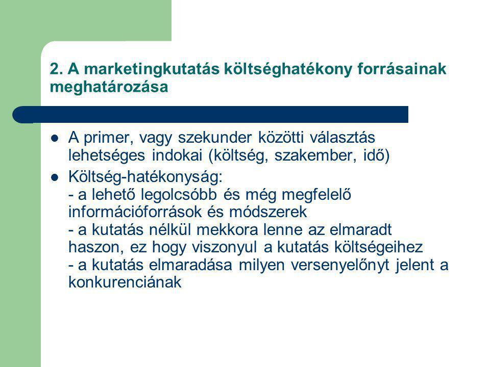 2. A marketingkutatás költséghatékony forrásainak meghatározása A primer, vagy szekunder közötti választás lehetséges indokai (költség, szakember, idő